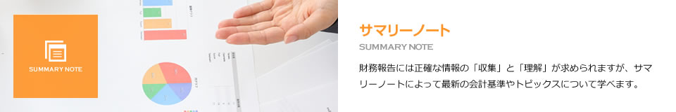 サマリーノート SUMMARY NOTE 財務報告には正確な情報の「収集」と「理解」が求められますが、サマリーノートによって最新の会計基準やトピックスについて学べます。
