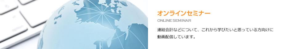 オンラインセミナー ONLINE SEMINAR 連結会計などについて、これから学びたいと思っている方向けに動画配信しています。