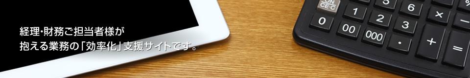 経理・財務ご担当者様が抱える業務の「効率化」支援サイトです。